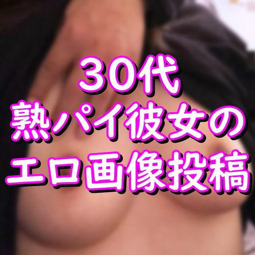 30代熟パイ彼女のエロ画像投稿